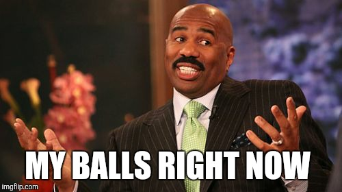 Steve Harvey Meme | MY BALLS RIGHT NOW | image tagged in memes,steve harvey | made w/ Imgflip meme maker