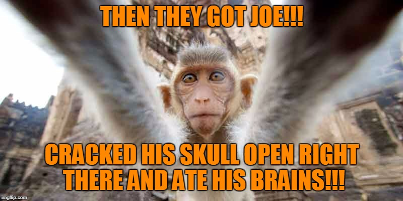 THEN THEY GOT JOE!!! CRACKED HIS SKULL OPEN RIGHT THERE AND ATE HIS BRAINS!!! | made w/ Imgflip meme maker