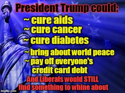 President Trump could cure everything & liberals still whine | President Trump could: And Liberals would STILL find something to whine about ~ cure aids ~ cure cancer ~ cure diabetes ~ bring about world  | image tagged in liberty background,liberals,whiners,trump | made w/ Imgflip meme maker