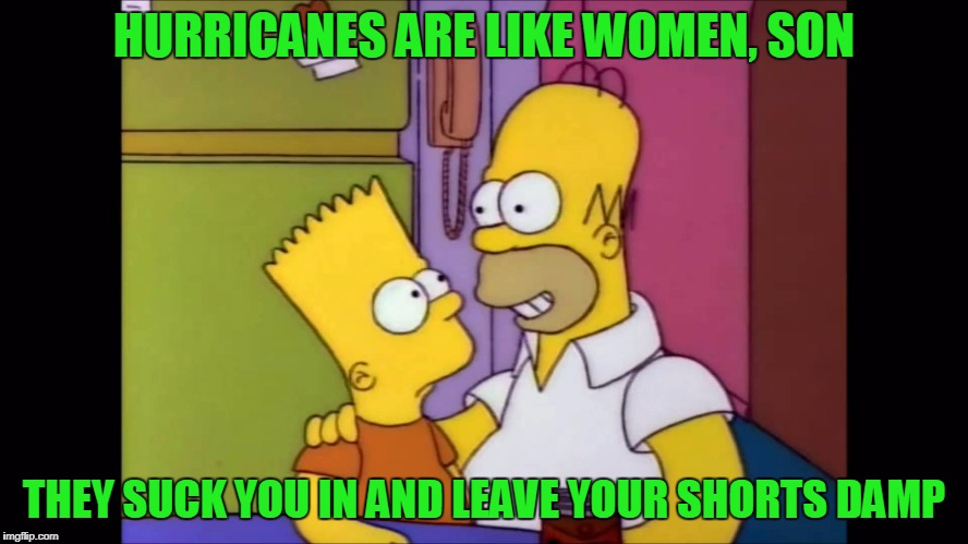 HURRICANES ARE LIKE WOMEN, SON THEY SUCK YOU IN AND LEAVE YOUR SHORTS DAMP | made w/ Imgflip meme maker