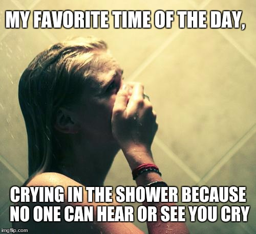 Crying in the shower | MY FAVORITE TIME OF THE DAY, CRYING IN THE SHOWER BECAUSE NO ONE CAN HEAR OR SEE YOU CRY | image tagged in crying,shower,crying in the shower,sad,depressing | made w/ Imgflip meme maker