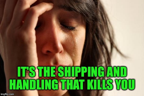 First World Problems Meme | IT'S THE SHIPPING AND HANDLING THAT KILLS YOU | image tagged in memes,first world problems | made w/ Imgflip meme maker