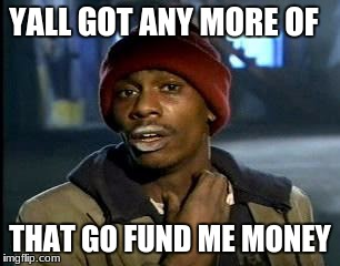 Y'all Got Any More Of That Meme | YALL GOT ANY MORE OF THAT GO FUND ME MONEY | image tagged in memes,yall got any more of | made w/ Imgflip meme maker