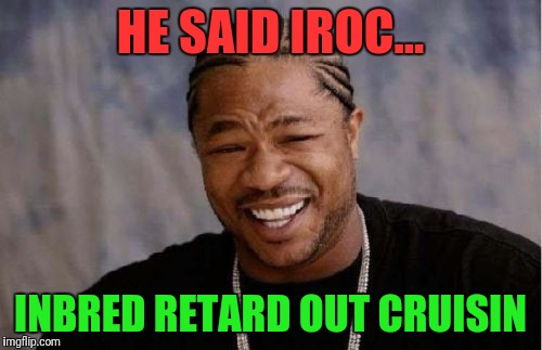 Yo Dawg Heard You Meme | HE SAID IROC... INBRED RETARD OUT CRUISIN | image tagged in memes,yo dawg heard you | made w/ Imgflip meme maker