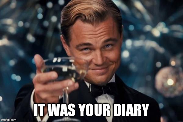 Leonardo Dicaprio Cheers Meme | IT WAS YOUR DIARY | image tagged in memes,leonardo dicaprio cheers | made w/ Imgflip meme maker