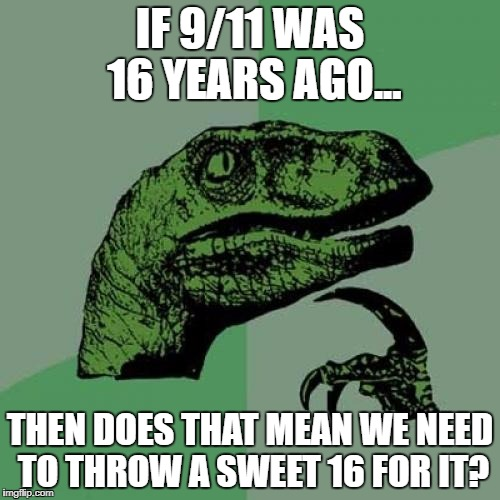 I Didn't Know Holidays Could Have A Sweet 16 | IF 9/11 WAS 16 YEARS AGO... THEN DOES THAT MEAN WE NEED TO THROW A SWEET 16 FOR IT? | image tagged in memes,philosoraptor,sweet 16,9/11,birthday,holiday | made w/ Imgflip meme maker