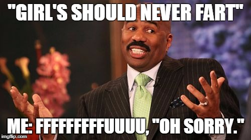 "Steve Harvey Meme | ""GIRL'S SHOULD NEVER FART"" ME: FFFFFFFFFUUUU, ""OH SORRY."" 