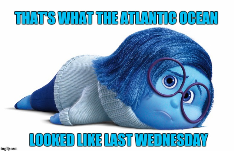 Sadness | THAT'S WHAT THE ATLANTIC OCEAN LOOKED LIKE LAST WEDNESDAY | image tagged in sadness | made w/ Imgflip meme maker