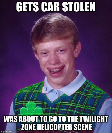This actually happened to one of the guys! | GETS CAR STOLEN WAS ABOUT TO GO TO THE TWILIGHT ZONE HELICOPTER SCENE | image tagged in good luck brian,twilight zone | made w/ Imgflip meme maker