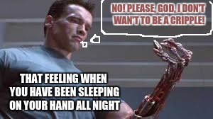 i woke up like this the other day and freaked out | NO! PLEASE, GOD, I DON'T WAN'T TO BE A CRIPPLE! THAT FEELING WHEN YOU HAVE BEEN SLEEPING ON YOUR HAND ALL NIGHT | image tagged in sleeping,uncomfortable,memes,dank memes,funny,you'd understand | made w/ Imgflip meme maker