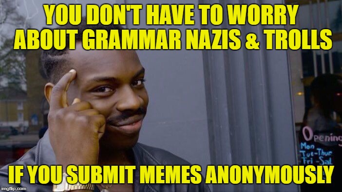 I still throw down on grammar mistakes on anonymous memes. | YOU DON'T HAVE TO WORRY ABOUT GRAMMAR NAZIS & TROLLS IF YOU SUBMIT MEMES ANONYMOUSLY | image tagged in roll safe think about it,grammar nazi,trolls,anonymous | made w/ Imgflip meme maker