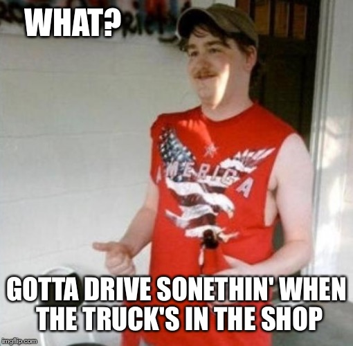 WHAT? GOTTA DRIVE SONETHIN' WHEN THE TRUCK'S IN THE SHOP | made w/ Imgflip meme maker