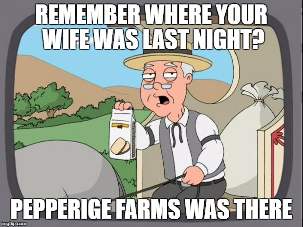 ( ͡° ͜ʖ ͡°) | REMEMBER WHERE YOUR WIFE WAS LAST NIGHT? PEPPERIGE FARMS WAS THERE | image tagged in pepperidge farms | made w/ Imgflip meme maker