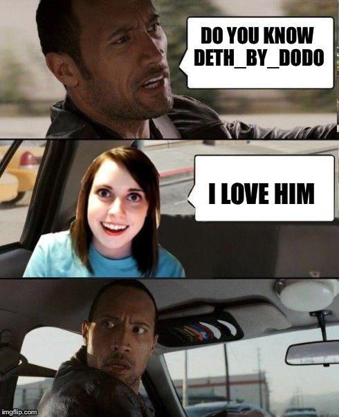 The Rock driving - Overly attached girlfriend | DO YOU KNOW DETH_BY_DODO I LOVE HIM | image tagged in the rock driving - overly attached girlfriend | made w/ Imgflip meme maker