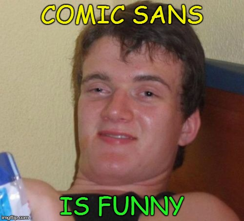 10 Guy Meme | COMIC SANS IS FUNNY | image tagged in memes,10 guy | made w/ Imgflip meme maker