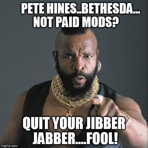 Mr T Dislikes Paid Mods | PETE HINES..BETHESDA...  NOT PAID MODS? QUIT YOUR JIBBER JABBER....FOOL! | image tagged in mrt,bethesda,video games,gaming,mods | made w/ Imgflip meme maker