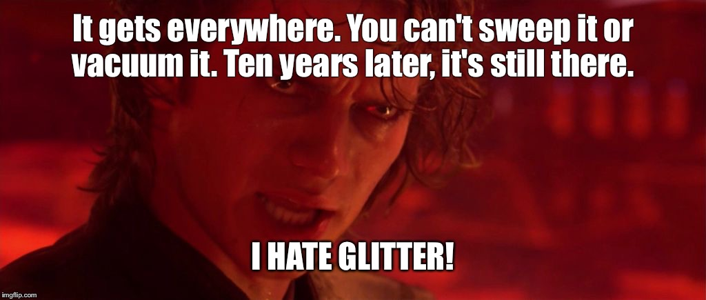 I hate glitter! | It gets everywhere. You can't sweep it or vacuum it. Ten years later, it's still there. I HATE GLITTER! | image tagged in anakin jedi evil,glitter,messy,anakin,i hate sand | made w/ Imgflip meme maker