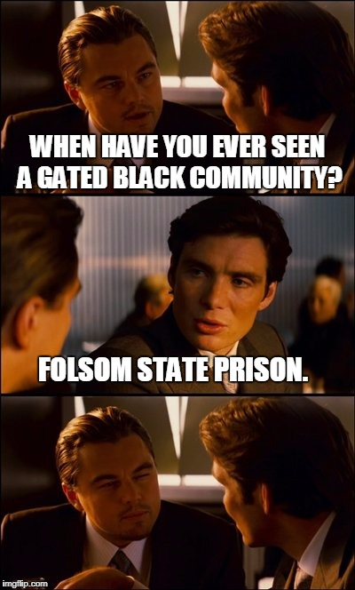Conversation | WHEN HAVE YOU EVER SEEN A GATED BLACK COMMUNITY? FOLSOM STATE PRISON. | image tagged in conversation | made w/ Imgflip meme maker