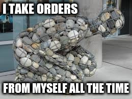 I TAKE ORDERS FROM MYSELF ALL THE TIME | made w/ Imgflip meme maker