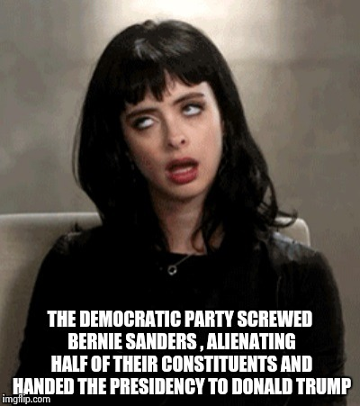 THE DEMOCRATIC PARTY SCREWED BERNIE SANDERS , ALIENATING HALF OF THEIR CONSTITUENTS AND HANDED THE PRESIDENCY TO DONALD TRUMP | image tagged in kristen ritter | made w/ Imgflip meme maker