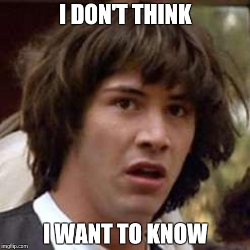 Conspiracy Keanu Meme | I DON'T THINK I WANT TO KNOW | image tagged in memes,conspiracy keanu | made w/ Imgflip meme maker