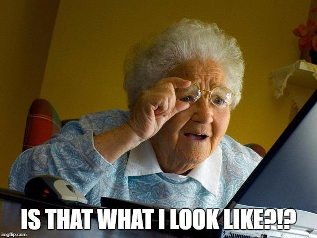 Grandma Finds The Internet Meme | IS THAT WHAT I LOOK LIKE?!? | image tagged in memes,grandma finds the internet | made w/ Imgflip meme maker