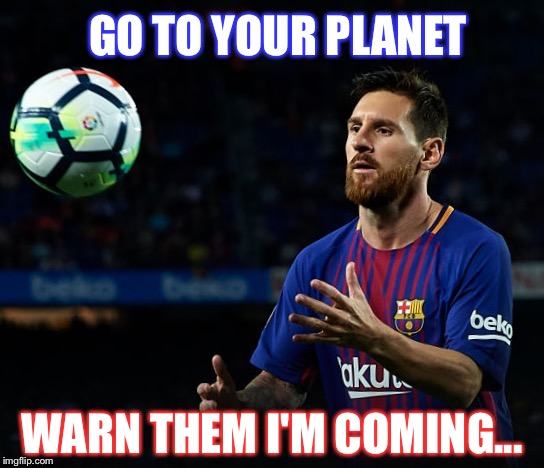 [WARNING] Messi is coming!!! | GO TO YOUR PLANET WARN THEM I'M COMING... | image tagged in messi,soccer,ball,sports,aliens,barcelona | made w/ Imgflip meme maker