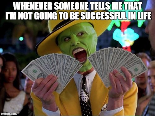Money Money Meme | WHENEVER SOMEONE TELLS ME THAT I'M NOT GOING TO BE SUCCESSFUL IN LIFE | image tagged in memes,money money | made w/ Imgflip meme maker