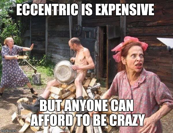 ECCENTRIC IS EXPENSIVE BUT ANYONE CAN AFFORD TO BE CRAZY | image tagged in crazy family | made w/ Imgflip meme maker