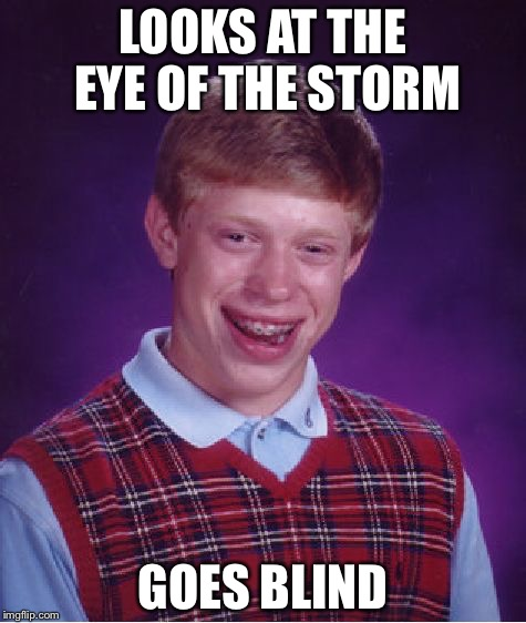 Bad Luck Brian Meme | LOOKS AT THE EYE OF THE STORM GOES BLIND | image tagged in memes,bad luck brian | made w/ Imgflip meme maker