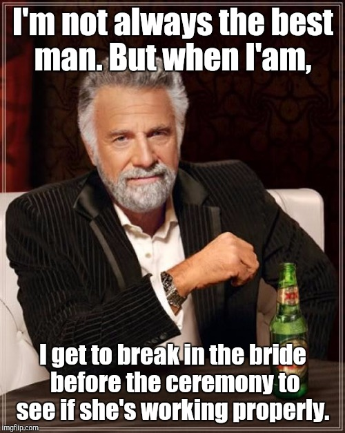 The Most Interesting Man In The World Meme | I'm not always the best man. But when I'am, I get to break in the bride before the ceremony to see if she's working properly. | image tagged in memes,the most interesting man in the world | made w/ Imgflip meme maker