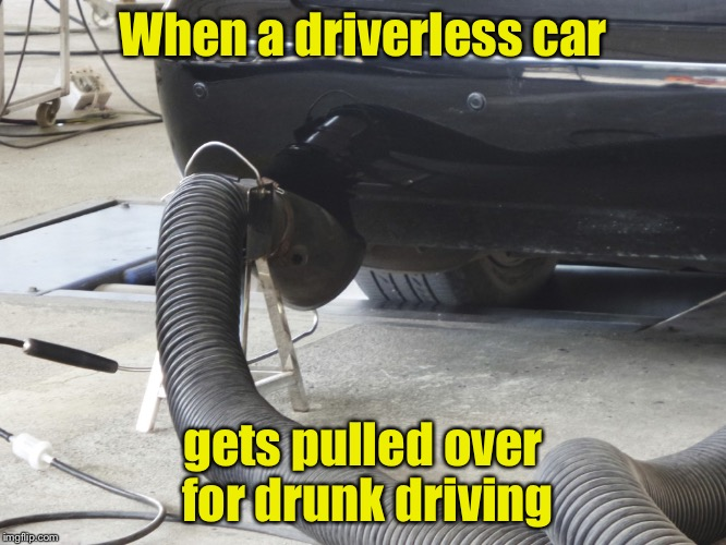 Driverless car breathalyzer | When a driverless car gets pulled over for drunk driving | image tagged in memes,driverless cars,dui | made w/ Imgflip meme maker