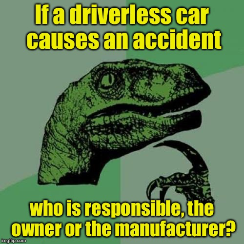 Philosoraptor Meme | If a driverless car causes an accident who is responsible, the owner or the manufacturer? | image tagged in memes,philosoraptor | made w/ Imgflip meme maker