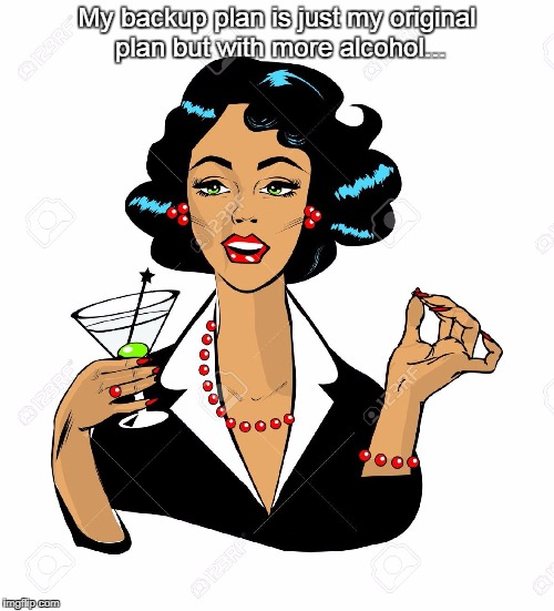 Backup plan... | My backup plan is just my original plan but with more alcohol... | image tagged in original,plan,more,alcohol | made w/ Imgflip meme maker