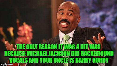 Steve Harvey Meme | THE ONLY REASON IT WAS A HIT WAS BECAUSE MICHAEL JACKSON DID BACKGROUND VOCALS AND YOUR UNCLE IS BARRY GORDY | image tagged in memes,steve harvey | made w/ Imgflip meme maker