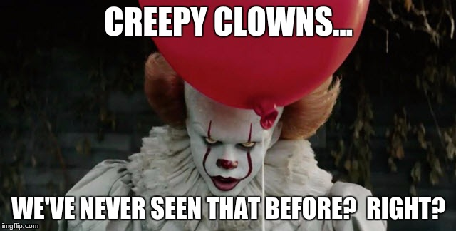 CREEPY CLOWNS... WE'VE NEVER SEEN THAT BEFORE?  RIGHT? | image tagged in memes,it,clowns,dank memes | made w/ Imgflip meme maker