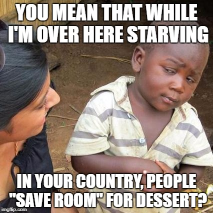 "Third World Skeptical Kid Meme | YOU MEAN THAT WHILE I'M OVER HERE STARVING IN YOUR COUNTRY, PEOPLE ""SAVE ROOM"" FOR DESSERT? 