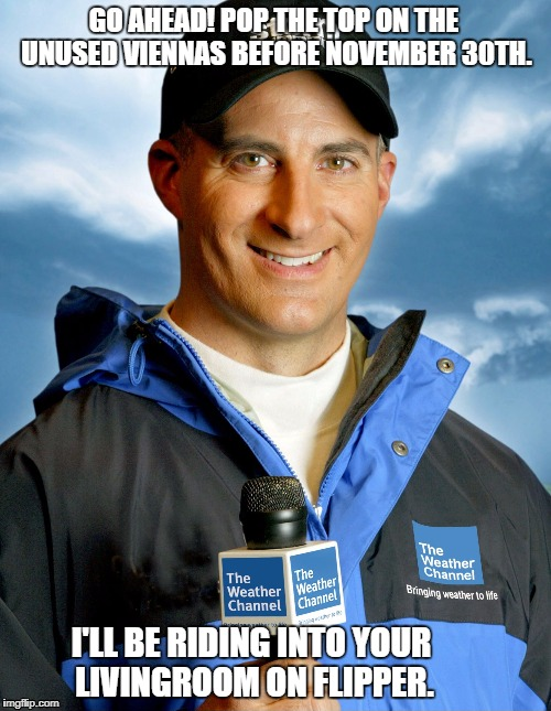 GO AHEAD! POP THE TOP ON THE UNUSED VIENNAS BEFORE NOVEMBER 30TH. I'LL BE RIDING INTO YOUR LIVINGROOM ON FLIPPER. | image tagged in jim cantore is here | made w/ Imgflip meme maker