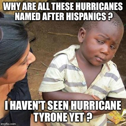Third World Skeptical Kid Meme | WHY ARE ALL THESE HURRICANES NAMED AFTER HISPANICS ? I HAVEN'T SEEN HURRICANE TYRONE YET ? | image tagged in memes,third world skeptical kid | made w/ Imgflip meme maker