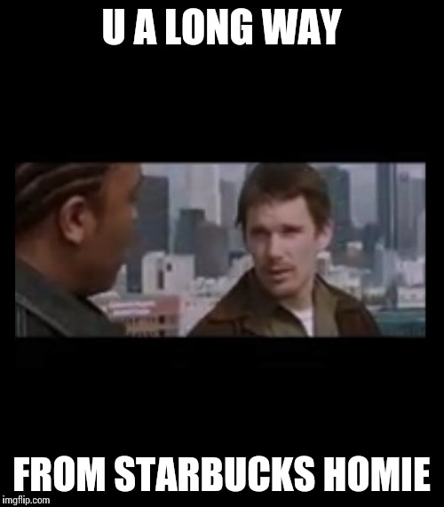 U A LONG WAY FROM STARBUCKS HOMIE | image tagged in starbucks | made w/ Imgflip meme maker