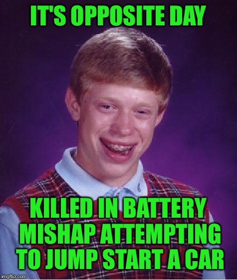 Bad Luck Brian Meme | IT'S OPPOSITE DAY KILLED IN BATTERY MISHAP ATTEMPTING TO JUMP START A CAR | image tagged in memes,bad luck brian | made w/ Imgflip meme maker