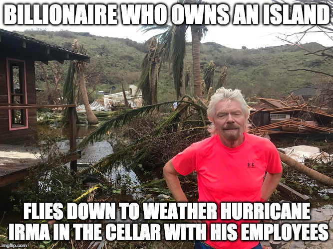 BILLIONAIRE WHO OWNS AN ISLAND FLIES DOWN TO WEATHER HURRICANE IRMA IN THE CELLAR WITH HIS EMPLOYEES | image tagged in AdviceAnimals | made w/ Imgflip meme maker