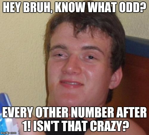 it really is | HEY BRUH, KNOW WHAT ODD? EVERY OTHER NUMBER AFTER 1! ISN'T THAT CRAZY? | image tagged in memes,10 guy,math,funny | made w/ Imgflip meme maker