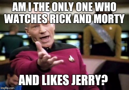 Picard Wtf Meme | AM I THE ONLY ONE WHO WATCHES RICK AND MORTY AND LIKES JERRY? | image tagged in memes,picard wtf | made w/ Imgflip meme maker