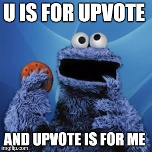 cookie monster | U IS FOR UPVOTE AND UPVOTE IS FOR ME | image tagged in cookie monster | made w/ Imgflip meme maker