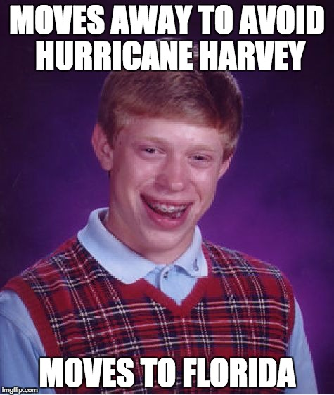 Irma Luck | MOVES AWAY TO AVOID HURRICANE HARVEY MOVES TO FLORIDA | image tagged in memes,bad luck brian | made w/ Imgflip meme maker