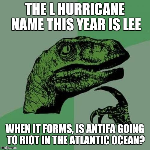 Hurricane Lee | THE L HURRICANE NAME THIS YEAR IS LEE WHEN IT FORMS, IS ANTIFA GOING TO RIOT IN THE ATLANTIC OCEAN? | image tagged in memes,philosoraptor | made w/ Imgflip meme maker