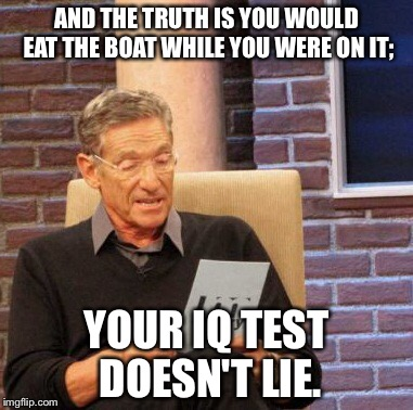 Maury Lie Detector Meme | AND THE TRUTH IS YOU WOULD EAT THE BOAT WHILE YOU WERE ON IT; YOUR IQ TEST DOESN'T LIE. | image tagged in memes,maury lie detector | made w/ Imgflip meme maker