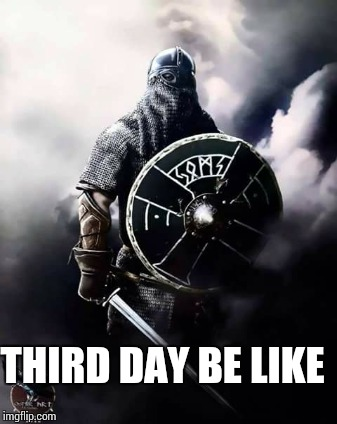 THIRD DAY BE LIKE | made w/ Imgflip meme maker