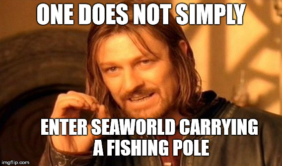 No Fishing at SeaWorld.. Okay | ONE DOES NOT SIMPLY ENTER SEAWORLD CARRYING A FISHING POLE | image tagged in memes,one does not simply,seaworld,fishing | made w/ Imgflip meme maker
